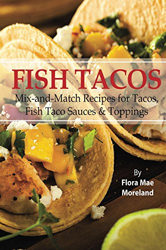 Fish Tacos (fish tacos, fish taco sauce, fish taco cookbook, fish taco seasoning, wahoos fish tacos) -- Top ranked taco book! by Flora Moreland