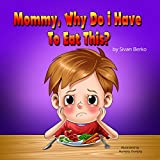 Childrens Book: Mommy, Why Do I Have To Eat This? (Childrens Books, Bedtime Stories, Books For Kids, Stories With Values)