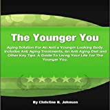 The Younger You: An Anti Aging Solution For a Younger Looking Body. Includes Anti Aging Treatments, An Anti Aging Diet and Other Key Tips. A Guide To Living Your Life For The Younger You.
