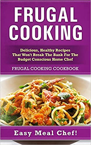 Frugal Cooking: Delicious, Healthy Recipes That Won't Break The Bank For The Budget Conscious Home Chef: Frugal Cooking Cookbook (Frugal Cooking, Meals ... Recipes, Easy Meals, Slow Cooker Cookbook)