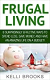Frugal Living: 8 Surprisingly Effective Ways To Spend Less, Save Money, And Have An Amazing Life on a Budget! (Frugal Tips, Financial Freedom, Debt Free)