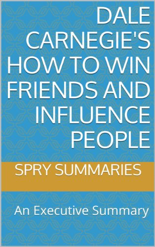 Dale Carnegie's How to Win Friends and Influence People: An Executive Summary (Executive Summaries by Spry Summaries Book 1)