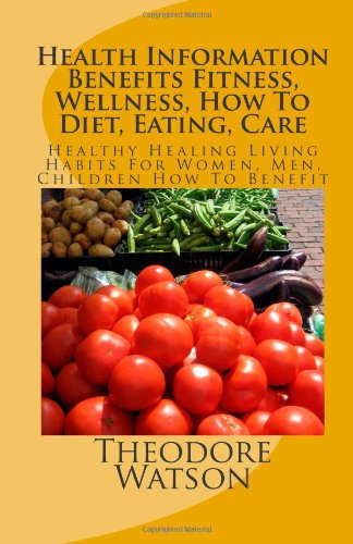 Health Information Benefits Fitness, Wellness, How To Diet, Eating, Care: Healthy Healing Living Habits For Women, Men,