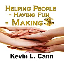 Helping People + Having Fun = Making $ (       UNABRIDGED) by Kevin L. Cann Narrated by Charles Kahlenberg