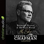Between Heaven & the Real World: My Story | Steven Curtis Chapman,Ken Abraham