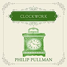 Clockwork (       UNABRIDGED) by Philip Pullman Narrated by Anton Lesser