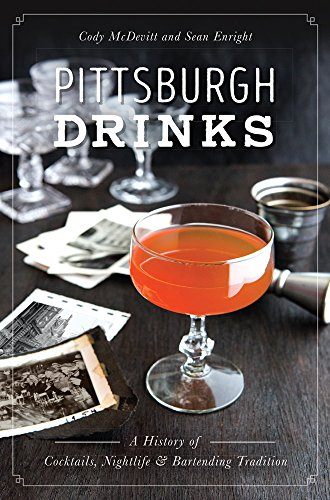 Pittsburgh Drinks: A History of Cocktails, Nightlife & Bartending Tradition (American Palate) by Cody McDevitt, Sean Enright