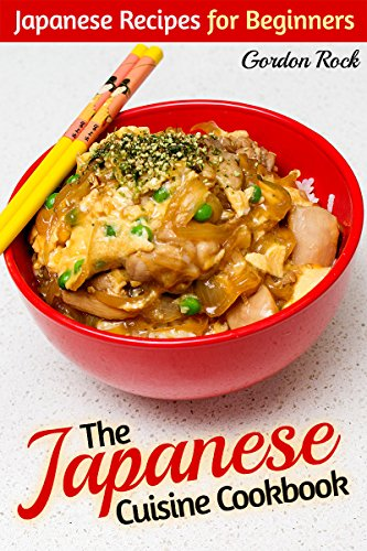 The Japanese Cuisine Cookbook: Japanese Recipes for Beginners (Japanese Cooking) by Gordon Rock