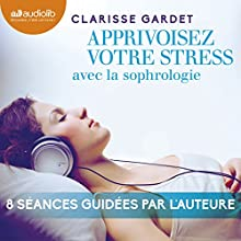 Apprivoisez votre stress avec la sophrologie   Livre audio Auteur(s) : Clarisse Gardet Narrateur(s) : Clarisse Gardet