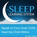 Speak to Your Inner Child, Heal the Child Within with Hypnosis, Meditation, and Affirmations: The Sleep Learning System  by Joel Thielke Narrated by Joel Thielke