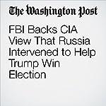 FBI Backs CIA View That Russia Intervened to Help Trump Win Election | Adam Entous,Ellen Nakashima