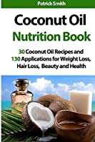 Coconut Oil Nutrition Book: 30 Coconut Oil Recipes and 130 Applications for Weight Loss, Hair Loss, Beauty and Health (Coconut Oil Recipes, Lower Cholesterol, Hair Loss, Heart Disease, Diabetes)