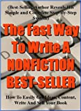 The Fast Way To Write A Nonfiction Best-Seller: How to easily get ideas, content, write and sell your book (Best-selling author reveals his simple and complete step-by-step system)