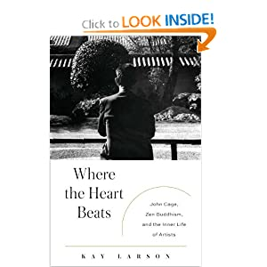 Where the Heart Beats: John Cage, Zen Buddhism, and the Inner Life of Artists Kay Larson