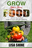 Grow Your Own Food: Ultimate Step By Step Guide To Backyard Gardening. (Organic Gardening, Vegetable Gardening, Herbs, Beginners Gardening, Vegetable Gardening, Hydroponics, Botanical, Home Garden,)