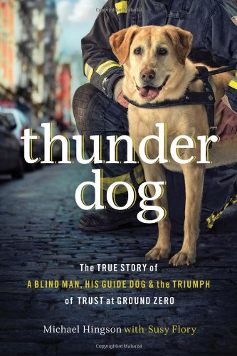 Thunder Dog: The True Story of a Blind Man, His Guide Dog, and the Triumph of Trust at Ground Zero [Hardcover]