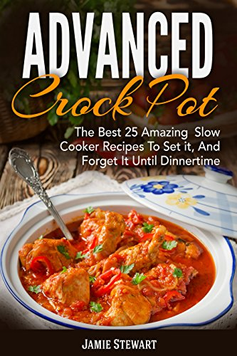 Advanced Crock Pot: The Best 25 Amazing  Slow Cooker Recipes To Set it, And Forget It Until Dinnertime by Paul Wilson