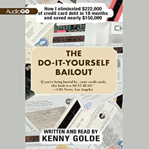 The Do-It-Yourself Bailout: How I Eliminated $222,000 of Credit Card Debt in Eighteen Months and Saved Nearly $150,000 | [Kenny Golde]