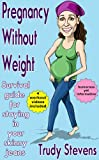 Pregnancy Without Weight: Humorous yet Informative Survival Guide for Staying in Your Skinny Jeans