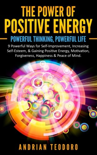 The Power of Positive Energy: Powerful Thinking,Powerful Life: 9 Powerful Ways for Self-Improvement,Increasing Self-Esteem,& Gaining Positive ... & Peace of Mind. (Volume 1)