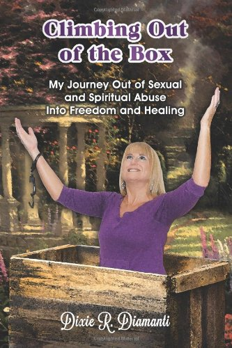 Climbing Out Of The Box: My Journey Out of Sexual and Spiritual Abuse Into Freedom and Healing