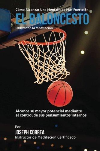 Como Alcanzar una Mentalidad Mas Fuerte en el Baloncesto utilizando la Meditacion: Alcance su mayor potencial mediante el control de sus pensamientos internos