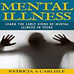 Mental Illness: Learn the Early Signs of Mental Illness in Teens   Patricia Carlisle