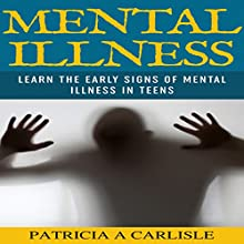 Mental Illness: Learn the Early Signs of Mental Illness in Teens (       UNABRIDGED) by Patricia Carlisle Narrated by Sonny Dufault