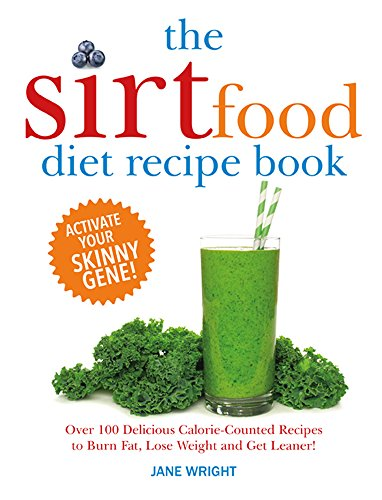 The Sirtfood Diet Recipe Book: Over 100 Delicious Calorie-Counted Recipes to Burn Fat, Lose Weight and Get Leaner! by Jane Wright