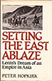 Setting the East Ablaze: Lenin's Dream of an Empire in Asia (0393019438) by Hopkirk, Peter