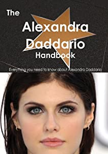 The Alexandra Daddario Handbook: Everything You Need to Know About Alexandra Daddario