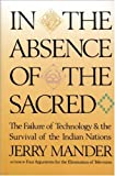 In the Absence of the Sacred: The Failure of Technology and the Survival of the Indian Nations (0871565099) by Mander, Jerry