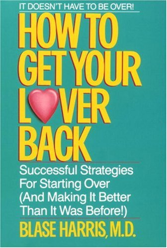 How to Get Your Lover Back: Successful Strategies for Starting Over (& Making It Better Than It Was Before), BLASE HARRIS