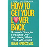 How to Get Your Lover Back: Successful Strategies for Starting Over (& Making It Better Than It Was Before) ~ Blase Harris
