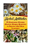 Herbal Antibiotics: 35 Homemade Natural Holistic Herbal Remedies to Prevent And Heal Illnesses: (Alternative Medicine, Natural Healing, Medicinal Herbs)