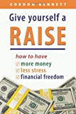 Give Yourself a Raise -- How to Have: More Money, Less Stress, Financial Freedom
