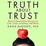 The Truth About Trust: How It Determines Success in Life, Love, Learning, and More | David DeSteno