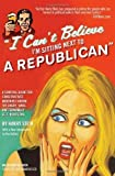 By Harry Stein: I Can't Believe I'm Sitting Next to a Republican: A Survival Guide for Conservatives Marooned Among the Angry, Smug, and Terminally Self-Righteous First (1st) Edition