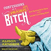 Confessions of a Prairie Bitch: How I Survived Nellie Oleson and Learned to Love Being Hated | [Alison Arngrim]