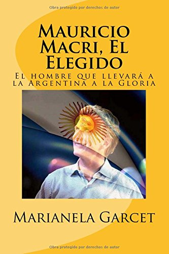 Mauricio Macri, El Elegido: El hombre que llevará a la Argentina a la Gloria