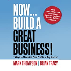 Now, Build a Great Business: 7 Ways to Maximize Your Profits in Any Market | [Brian Tracy, Mark Thompson]