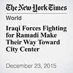 Iraqi Forces Fighting for Ramadi Make Their Way Toward City Center | Omar Al Jawoshy,Sewell Chan
