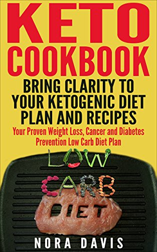 Keto Cookbook - Bring clarity to your Ketogenic Diet Plan and Recipes: Your Proven Weight Loss, Cancer and Diabetes Prevention Low Carb Diet Plan by Nora Davis
