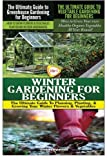 The Ultimate Guide to Greenhouse Gardening for Beginners & The Ultimate Guide to Vegetable Gardening for Beginners & Winter Gardening for Beginners (Gardening Box Set) (Volume 9)