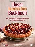 Unser bayerisches Backbuch: Süßes aus der Heimat - Kuchen, Torten und Gebäck von den beliebtesten Konditoren