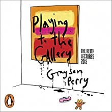 Playing to the Gallery: Helping Contemporary Art in Its Struggle to Be Understood  by Grayson Perry Narrated by Grayson Perry
