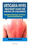 Urticaria Hives : Treatment Guide For Chronic Or Cholinergic: Remedies And Cures For Hives, Eczema And Psoriasis Randy Arshavin