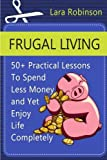 img - for Frugal Living: 50+ Practical Lessons To Spend Less Money and Yet Enjoy Life Completely (Frugal living, Frugal living tips, Frugality) by Lara Robinson (2015-05-30) book / textbook / text book