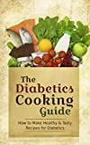 The Diabetics Cooking Guide: How to Make Healthy & Tasty Recipes for Diabetics - A Sugar Free Diabetes Cookbook