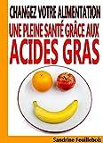 Changez votre alimentation - Une pleine santé grâce aux Acides Gras